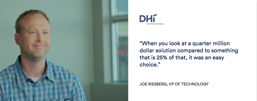 "Joe Riesberg, VP of Technology at DHI ""When you look at a quarter million dollar solution compared to something that is 25% of that, it was an easy choice."""